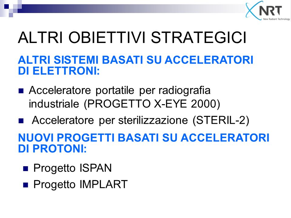 ALTRI OBIETTIVI STRATEGICI Acceleratore portatile per radiografia industriale (PROGETTO X-EYE 2000) Acceleratore per sterilizzazione (STERIL-2) ALTRI