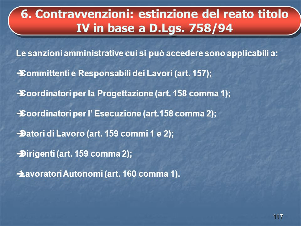 117 6. Contravvenzioni: estinzione del reato titolo IV in base a D.Lgs. 758/94 Le sanzioni amministrative cui si può accedere sono applicabili a: Comm