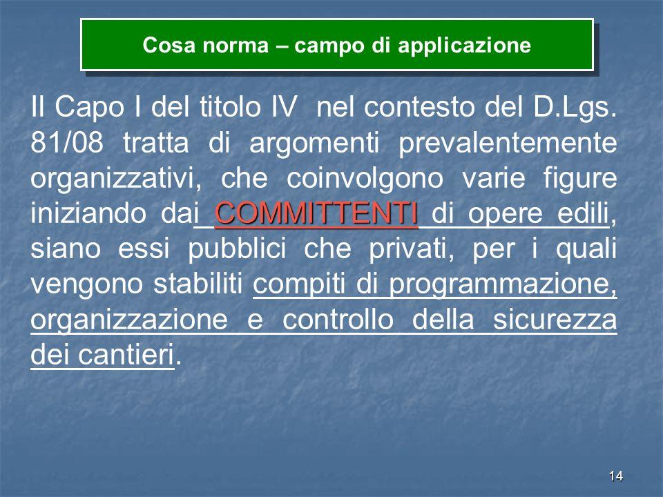 14 COMMITTENTI Il Capo I del titolo IV nel contesto del D.Lgs. 81/08 tratta di argomenti prevalentemente organizzativi, che coinvolgono varie figure i