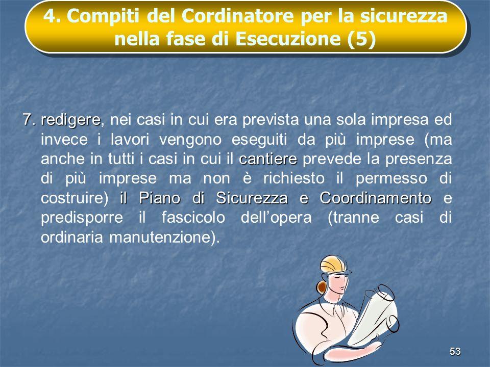 53 4. Compiti del Cordinatore per la sicurezza nella fase di Esecuzione (5) 7.redigere cantiere il Piano di Sicurezza e Coordinamento 7.redigere, nei