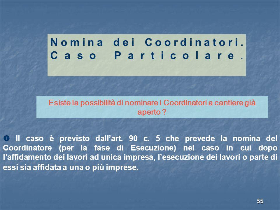 55 Nomina dei Coordinatori. Caso Particolare. Esiste la possibilità di nominare i Coordinatori a cantiere già aperto ? Il caso è previsto dallart. 90