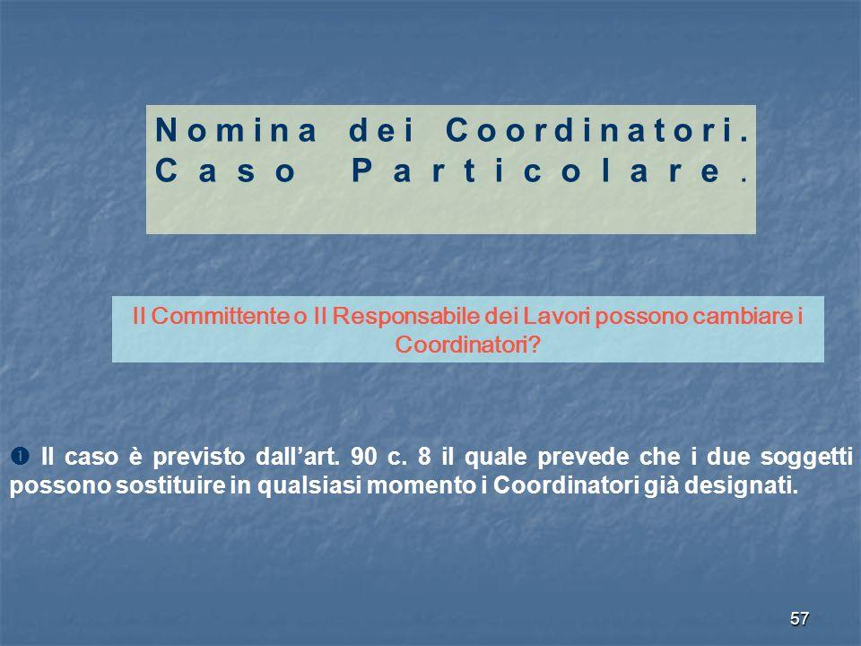 57 Nomina dei Coordinatori. Caso Particolare. Il Committente o Il Responsabile dei Lavori possono cambiare i Coordinatori? Il caso è previsto dallart.