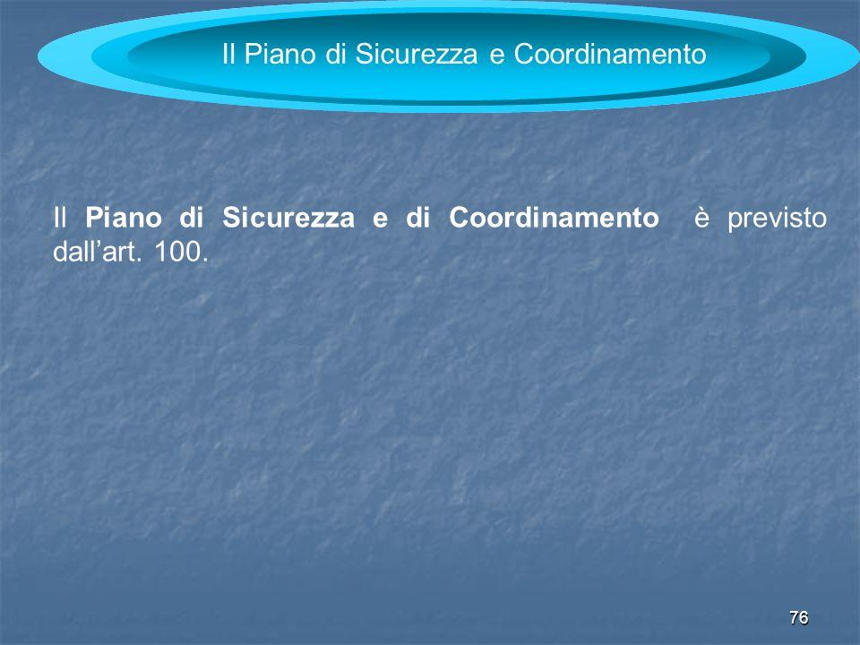 76 Il Piano di Sicurezza e Coordinamento Il Piano di Sicurezza e di Coordinamento è previsto dallart. 100.