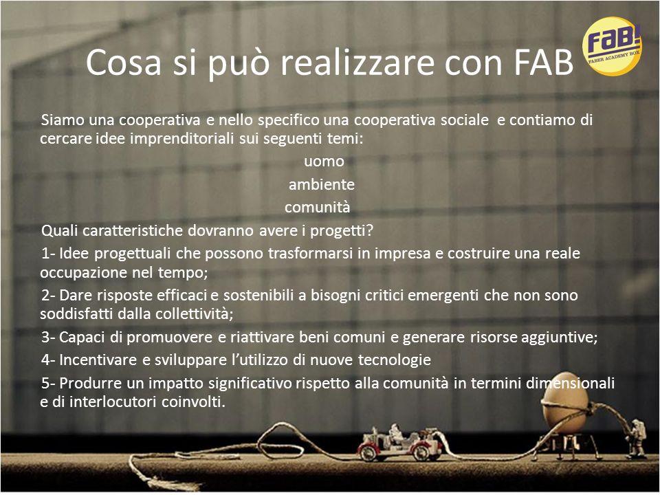 Cosa si può realizzare con FAB Siamo una cooperativa e nello specifico una cooperativa sociale e contiamo di cercare idee imprenditoriali sui seguenti temi: uomo ambiente comunità Quali caratteristiche dovranno avere i progetti.