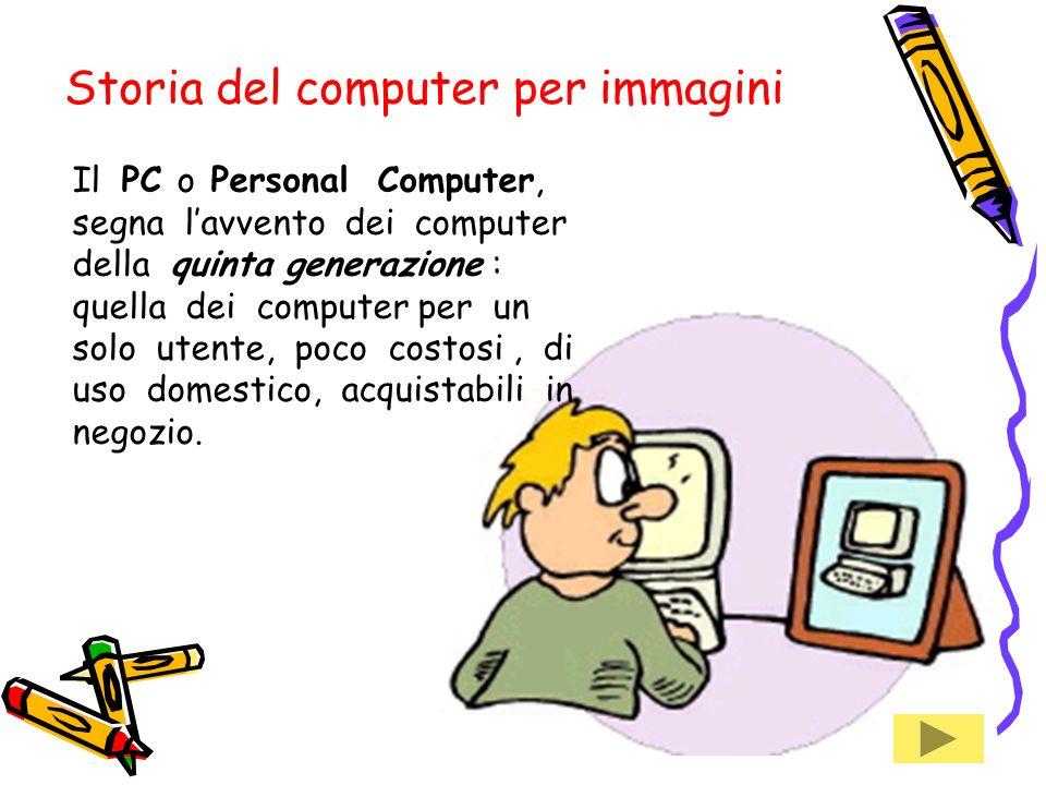 Il PC o Personal Computer, segna lavvento dei computer della quinta generazione : quella dei computer per un solo utente, poco costosi, di uso domestico, acquistabili in negozio.
