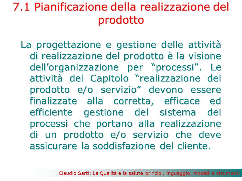 Claudio Sarti: La Qualità e la salute:principi, linguaggio, modelli e strumenti 7.1 Pianificazione della realizzazione del prodotto La progettazione e gestione delle attività di realizzazione del prodotto è la visione dellorganizzazione per processi.