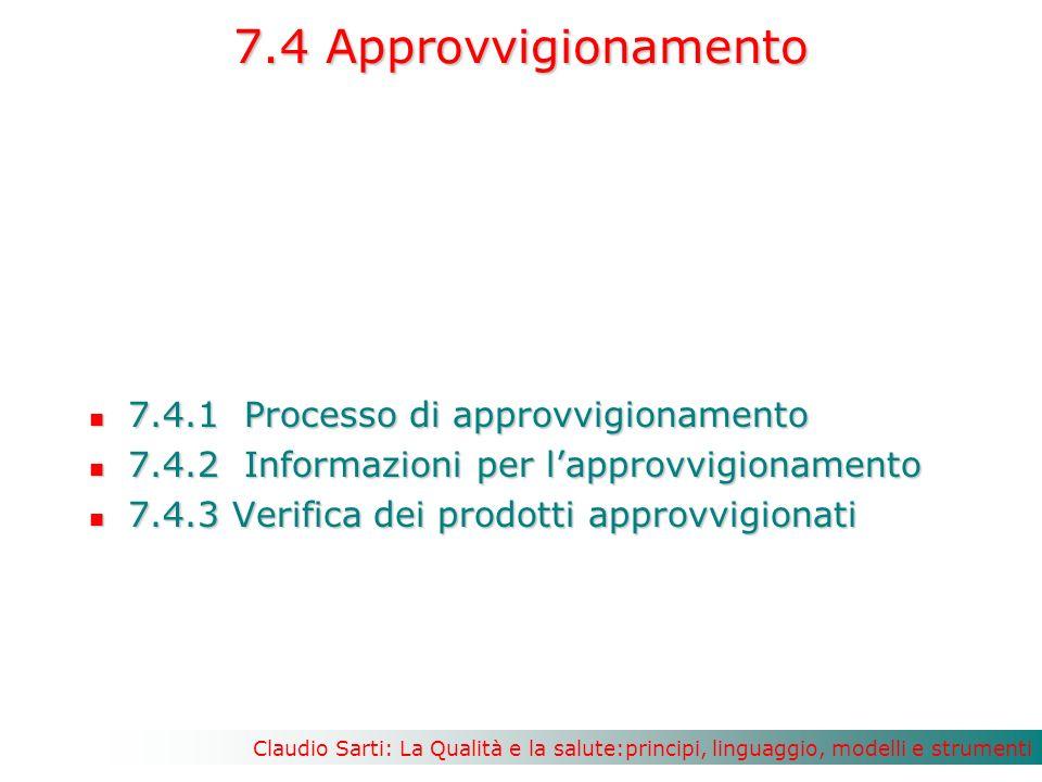 Claudio Sarti: La Qualità e la salute:principi, linguaggio, modelli e strumenti 7.4 Approvvigionamento 7.4.1 Processo di approvvigionamento 7.4.1 Processo di approvvigionamento 7.4.2 Informazioni per lapprovvigionamento 7.4.2 Informazioni per lapprovvigionamento 7.4.3 Verifica dei prodotti approvvigionati 7.4.3 Verifica dei prodotti approvvigionati