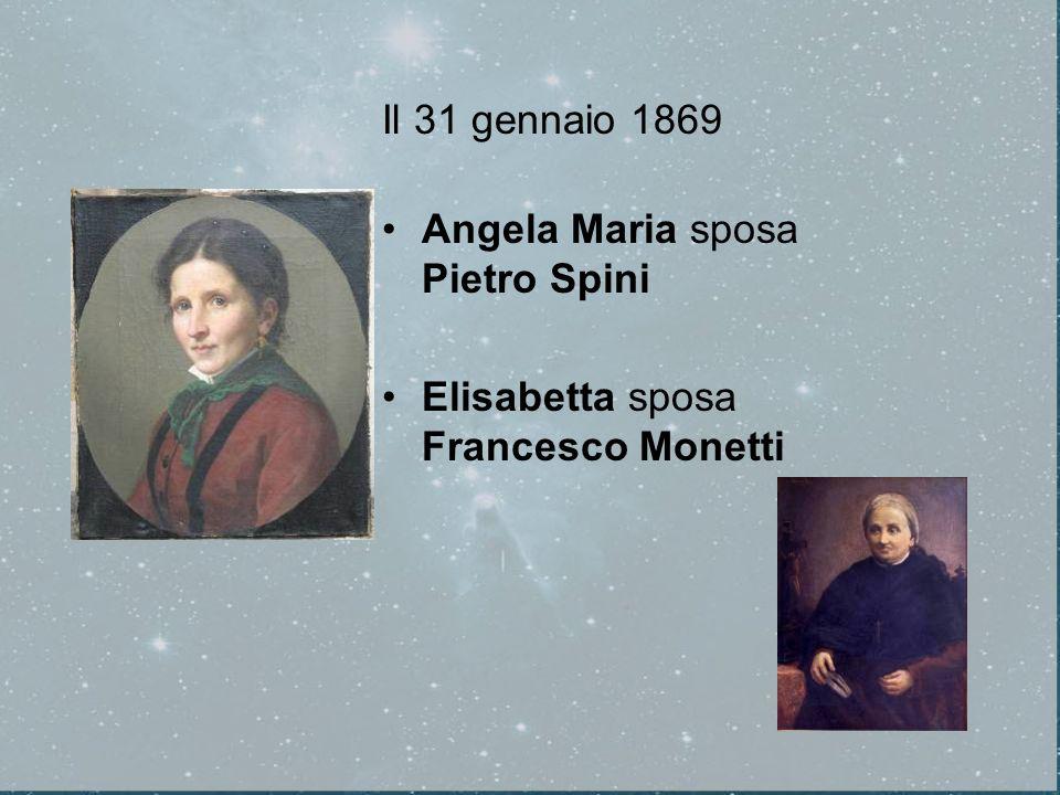 Il 31 gennaio 1869 Angela Maria sposa Pietro Spini Elisabetta sposa Francesco Monetti