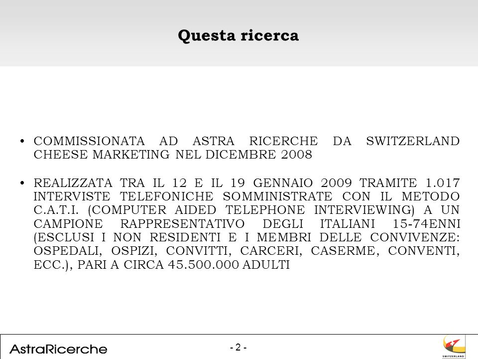 - 2 - Questa ricerca COMMISSIONATA AD ASTRA RICERCHE DA SWITZERLAND CHEESE MARKETING NEL DICEMBRE 2008 REALIZZATA TRA IL 12 E IL 19 GENNAIO 2009 TRAMITE 1.017 INTERVISTE TELEFONICHE SOMMINISTRATE CON IL METODO C.A.T.I.