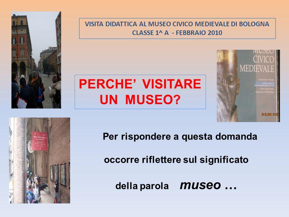 VISITA DIDATTICA AL MUSEO CIVICO MEDIEVALE DI BOLOGNA CLASSE 1^ A - FEBBRAIO 2010 PERCHE VISITARE UN MUSEO? Per rispondere a questa domanda occorre ri