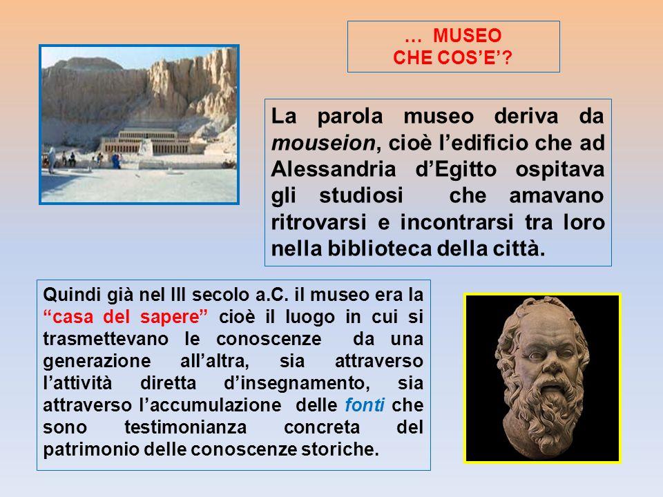 La parola museo deriva da mouseion, cioè ledificio che ad Alessandria dEgitto ospitava gli studiosi che amavano ritrovarsi e incontrarsi tra loro nell