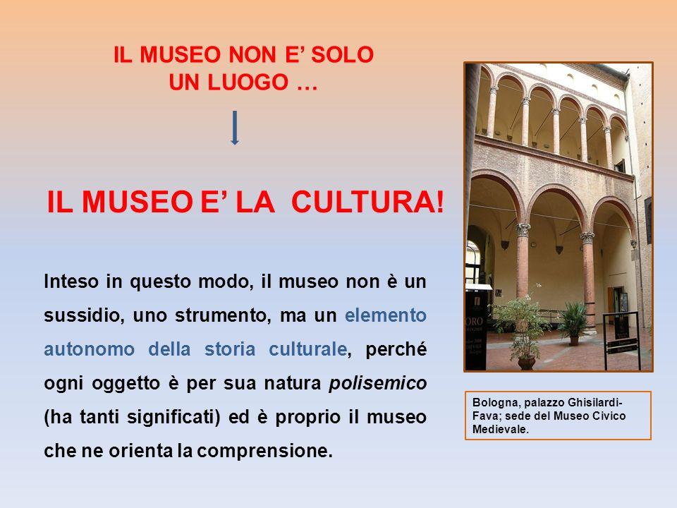 IL MUSEO NON E SOLO UN LUOGO … Inteso in questo modo, il museo non è un sussidio, uno strumento, ma un elemento autonomo della storia culturale, perch