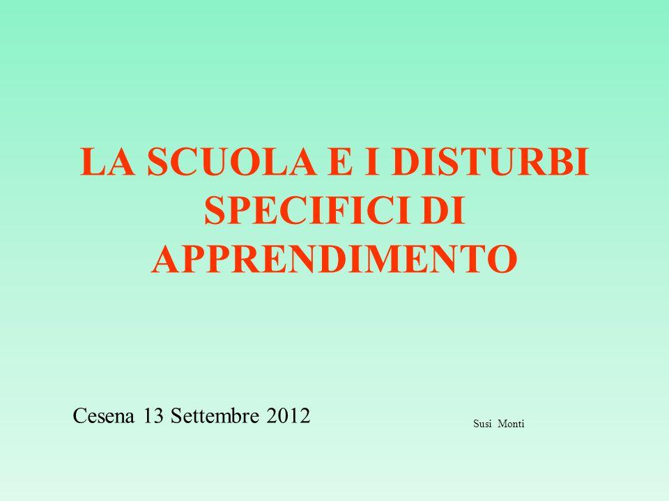 LA SCUOLA E I DISTURBI SPECIFICI DI APPRENDIMENTO Cesena 13 Settembre 2012 Susi Monti