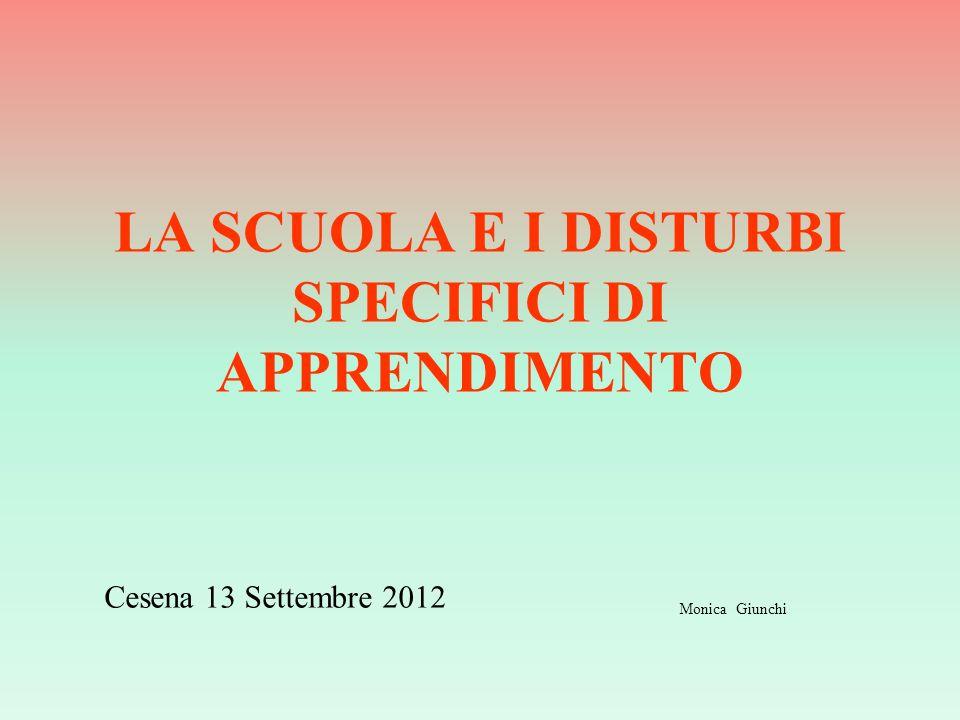 LA SCUOLA E I DISTURBI SPECIFICI DI APPRENDIMENTO Cesena 13 Settembre 2012 Monica Giunchi