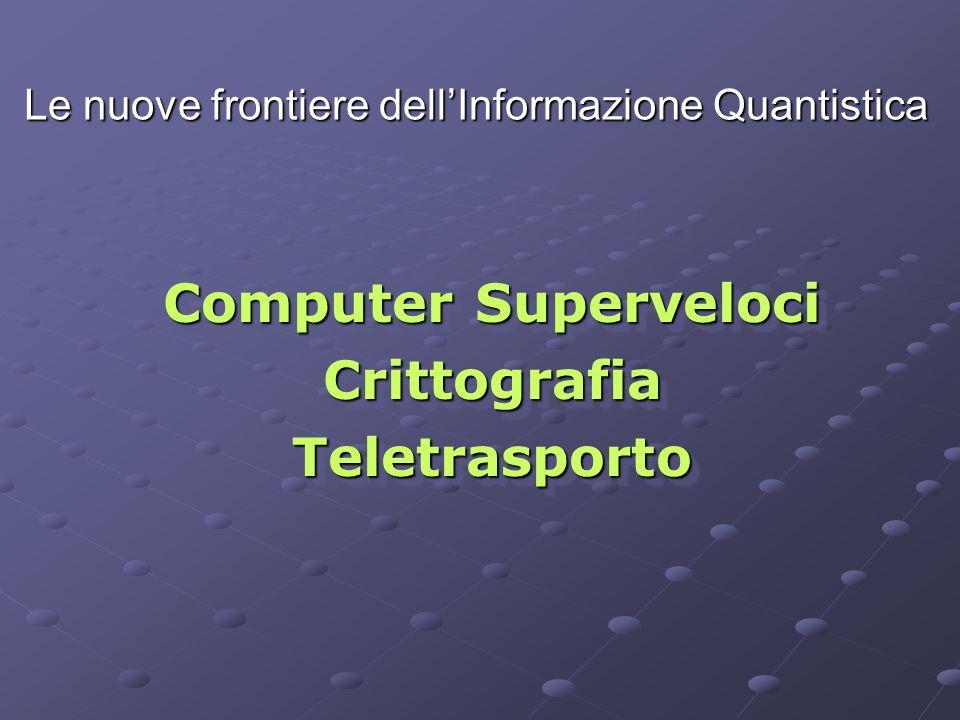 Le nuove frontiere dellInformazione Quantistica Computer Superveloci CrittografiaTeletrasporto CrittografiaTeletrasporto