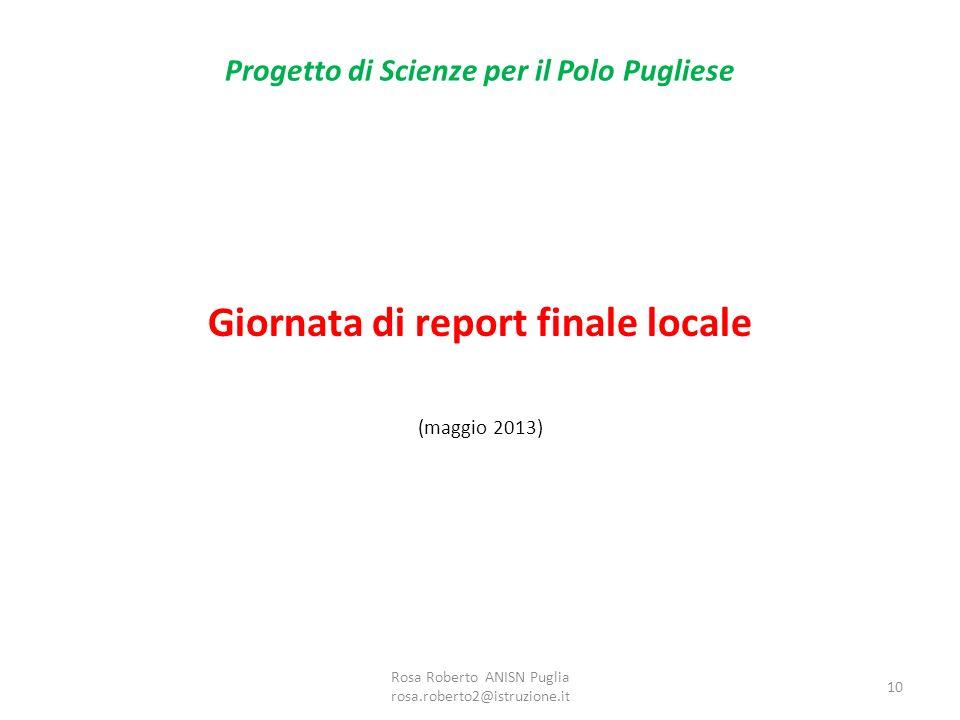 Progetto di Scienze per il Polo Pugliese Giornata di report finale locale (maggio 2013) Rosa Roberto ANISN Puglia rosa.roberto2@istruzione.it 10