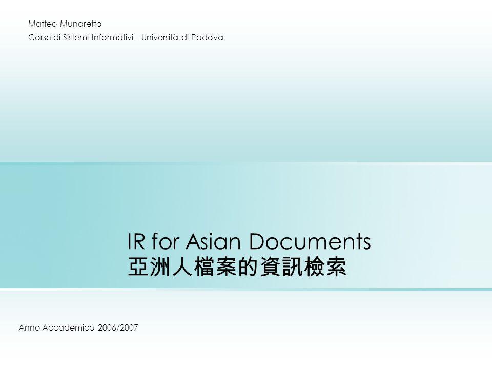 IR for Asian Documents Anno Accademico 2006/2007 Matteo Munaretto Corso di Sistemi Informativi – Università di Padova