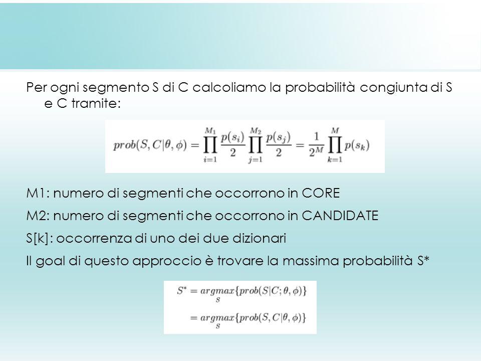 Per ogni segmento S di C calcoliamo la probabilità congiunta di S e C tramite: M1: numero di segmenti che occorrono in CORE M2: numero di segmenti che occorrono in CANDIDATE S[k]: occorrenza di uno dei due dizionari Il goal di questo approccio è trovare la massima probabilità S*