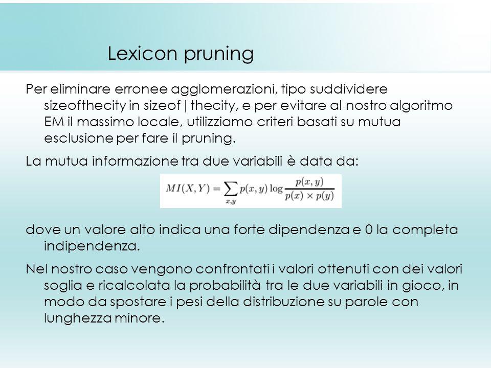 Lexicon pruning Per eliminare erronee agglomerazioni, tipo suddividere sizeofthecity in sizeof|thecity, e per evitare al nostro algoritmo EM il massimo locale, utilizziamo criteri basati su mutua esclusione per fare il pruning.