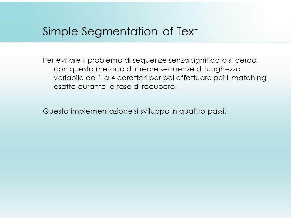 Simple Segmentation of Text Per evitare il problema di sequenze senza significato si cerca con questo metodo di creare sequenze di lunghezza variabile da 1 a 4 caratteri per poi effettuare poi il matching esatto durante la fase di recupero.