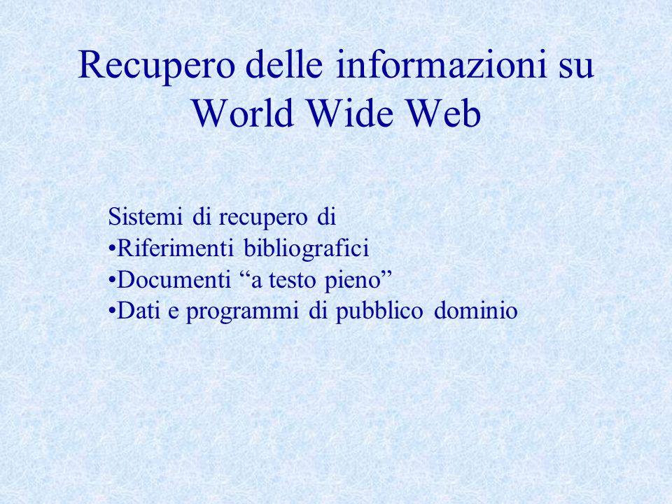 Recupero delle informazioni su World Wide Web Sistemi di recupero di Riferimenti bibliografici Documenti a testo pieno Dati e programmi di pubblico do