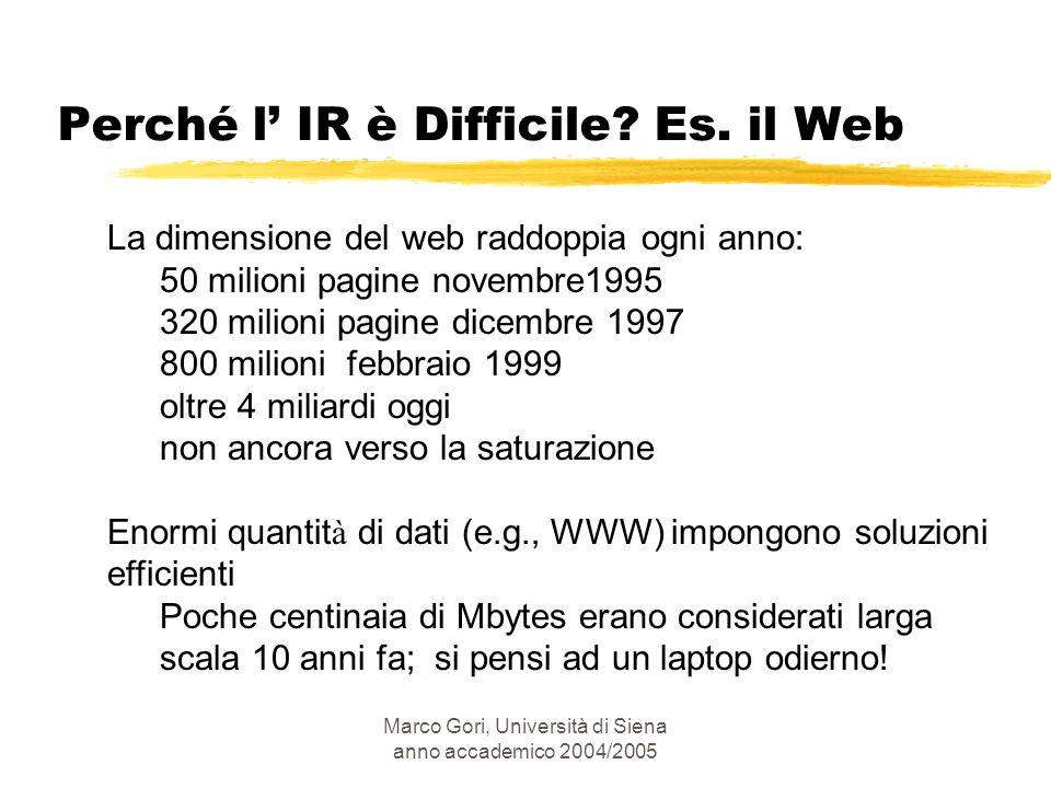 Marco Gori, Università di Siena anno accademico 2004/2005 Perché l IR è Difficile? Es. il Web La dimensione del web raddoppia ogni anno: 50 milioni pa