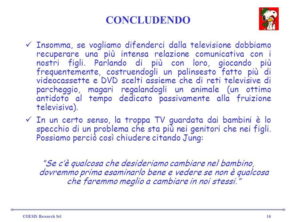 COESIS Research Srl16 CONCLUDENDO Insomma, se vogliamo difenderci dalla televisione dobbiamo recuperare una più intensa relazione comunicativa con i n
