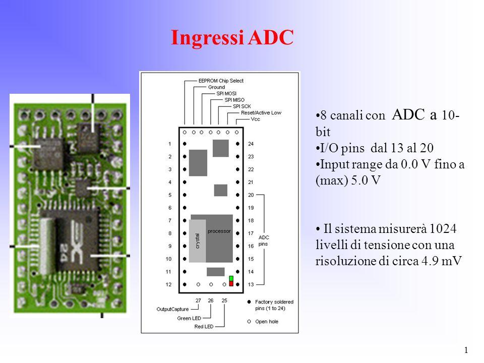 Ingressi ADC 1 8 canali con ADC a 10- bit I/O pins dal 13 al 20 Input range da 0.0 V fino a (max) 5.0 V Il sistema misurerà 1024 livelli di tensione c