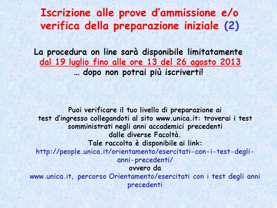 Iscrizione alle prove dammissione e/o verifica della preparazione iniziale (2) La procedura on line sarà disponibile limitatamente dal 19 luglio fino alle ore 13 del 26 agosto 2013 … dopo non potrai più iscriverti.