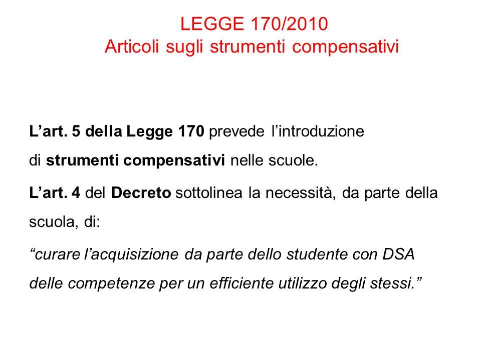 LEGGE 170/2010 Articoli sugli strumenti compensativi Lart. 5 della Legge 170 prevede lintroduzione di strumenti compensativi nelle scuole. Lart. 4 del