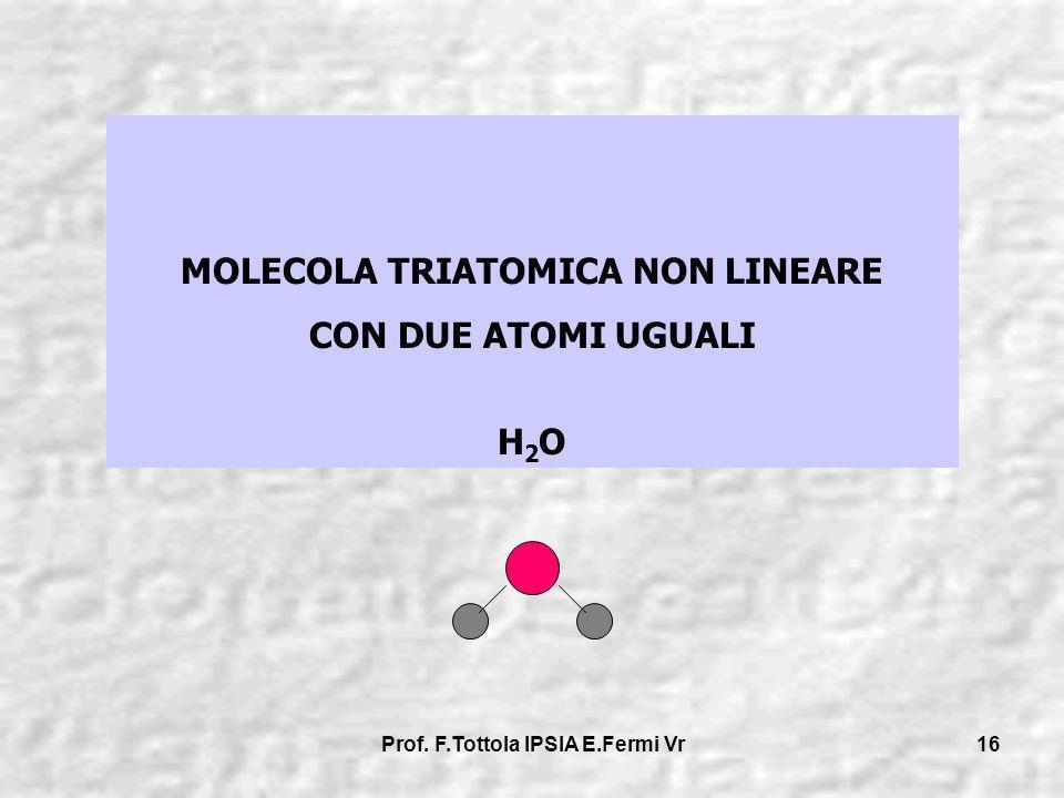Prof. F.Tottola IPSIA E.Fermi Vr 16 MOLECOLA TRIATOMICA NON LINEARE CON DUE ATOMI UGUALI H 2 O
