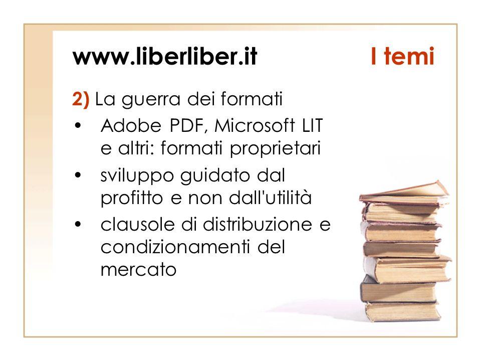 www.liberliber.itI temi 2) La guerra dei formati Adobe PDF, Microsoft LIT e altri: formati proprietari sviluppo guidato dal profitto e non dall utilità clausole di distribuzione e condizionamenti del mercato