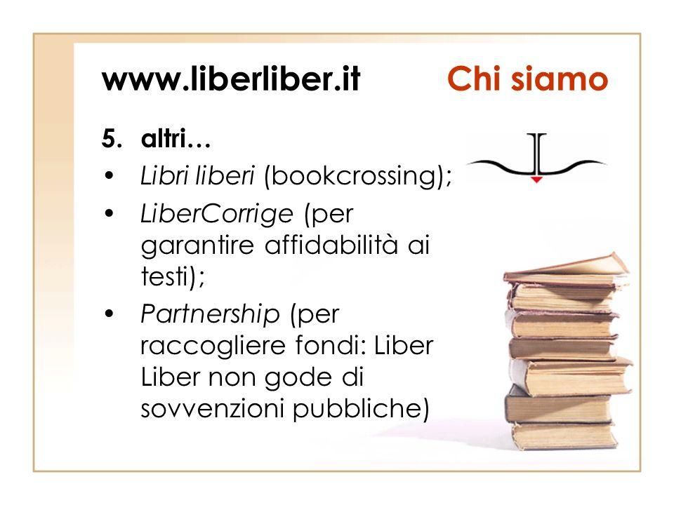www.liberliber.itChi siamo 5.altri… Libri liberi (bookcrossing); LiberCorrige (per garantire affidabilità ai testi); Partnership (per raccogliere fondi: Liber Liber non gode di sovvenzioni pubbliche)