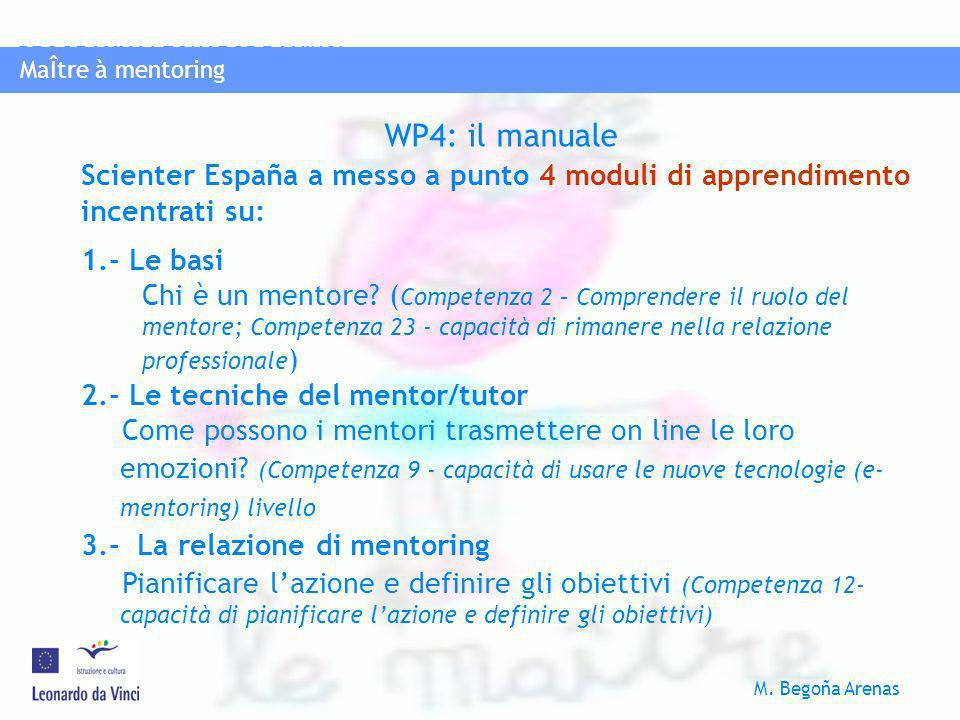 MaÎtre à mentoring PROGRAMMA LEONAROD DA VINCI M. Begoña Arenas MaÎtre à mentoring WP4: il manuale Scienter España a messo a punto 4 moduli di apprend