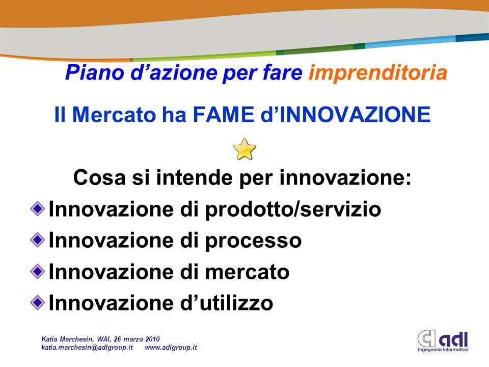 Il Mercato ha FAME dINNOVAZIONE Cosa si intende per innovazione: Innovazione di prodotto/servizio Innovazione di processo Innovazione di mercato Innovazione dutilizzo Piano dazione per fare imprenditoria Katia Marchesin, WAI, 26 marzo 2010 katia.marchesin@adlgroup.it www.adlgroup.it