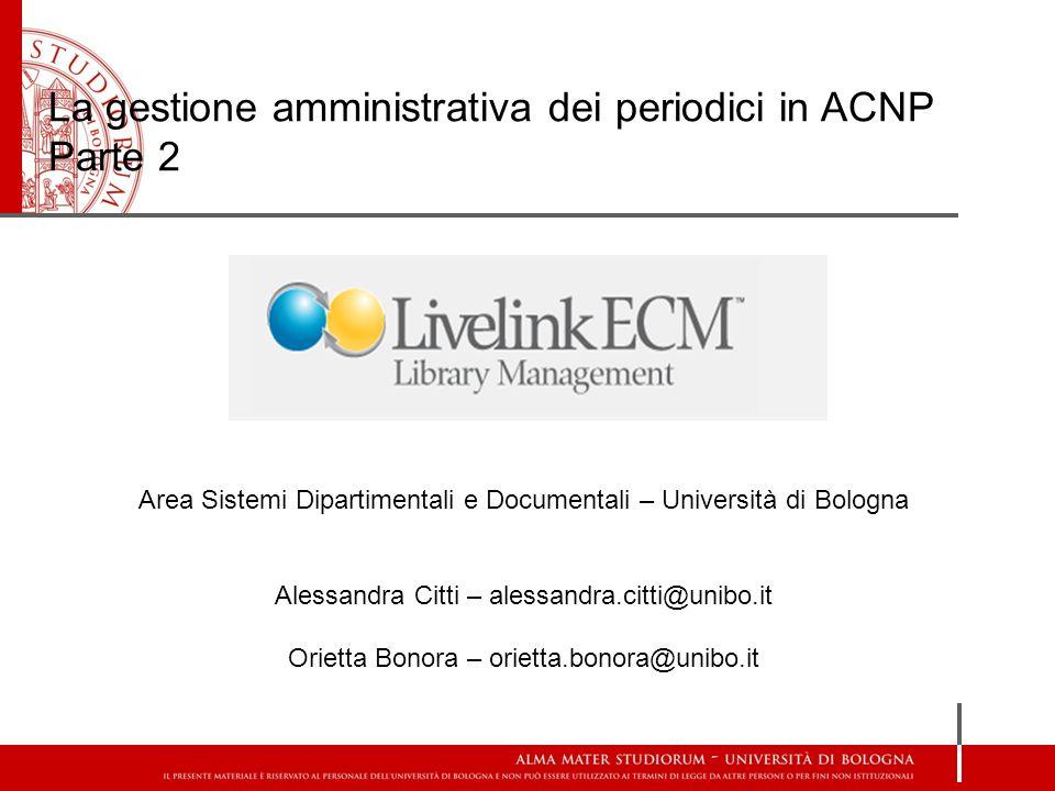 La gestione amministrativa dei periodici in ACNP Parte 2 Area Sistemi Dipartimentali e Documentali – Università di Bologna Alessandra Citti – alessand