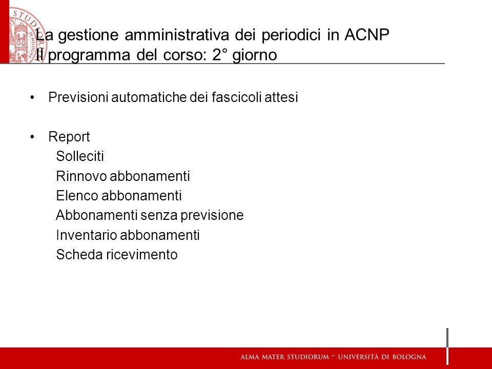 La gestione amministrativa dei periodici in ACNP Il programma del corso: 2° giorno Previsioni automatiche dei fascicoli attesi Report Solleciti Rinnov