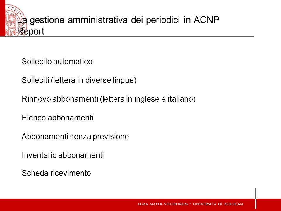 La gestione amministrativa dei periodici in ACNP Report Sollecito automatico Solleciti (lettera in diverse lingue) Rinnovo abbonamenti (lettera in ing