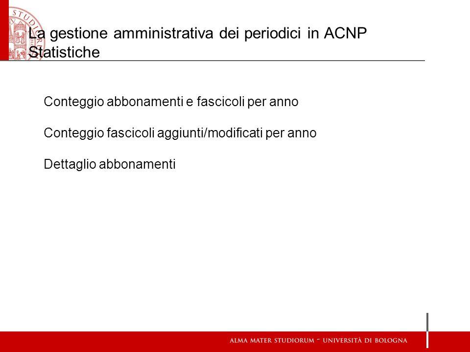 La gestione amministrativa dei periodici in ACNP Statistiche Conteggio abbonamenti e fascicoli per anno Conteggio fascicoli aggiunti/modificati per an