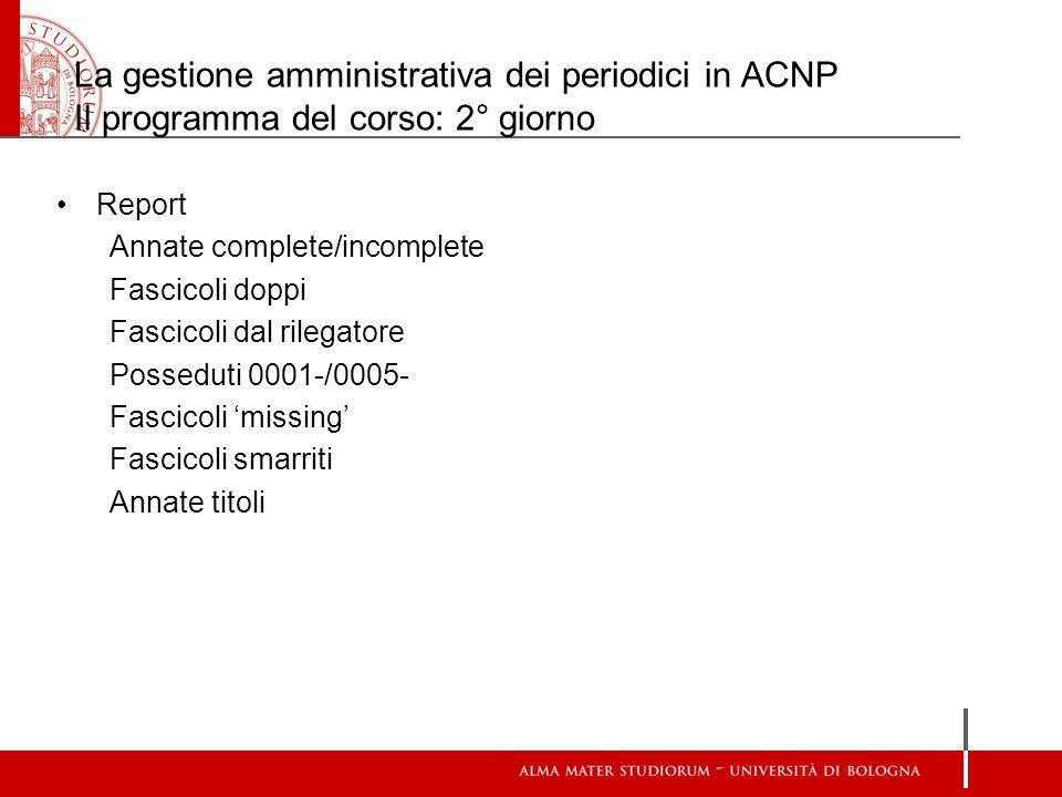 La gestione amministrativa dei periodici in ACNP Il programma del corso: 2° giorno Report Annate complete/incomplete Fascicoli doppi Fascicoli dal ril