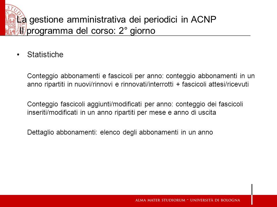 La gestione amministrativa dei periodici in ACNP Il programma del corso: 2° giorno Statistiche Conteggio abbonamenti e fascicoli per anno: conteggio a