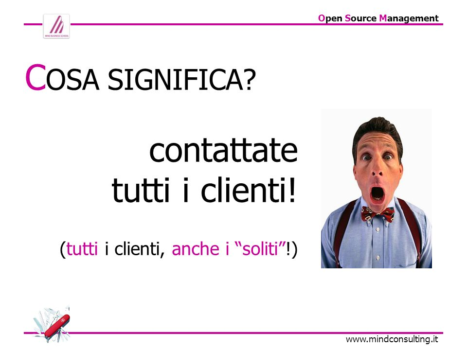 Open Source Management www.mindconsulting.it C OSA SIGNIFICA? contattate tutti i clienti! (tutti i clienti, anche i soliti!)