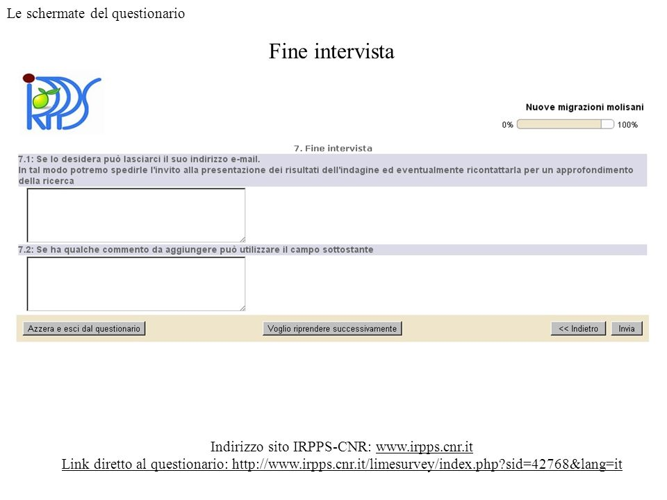 Fine intervista Indirizzo sito IRPPS-CNR: www.irpps.cnr.it Link diretto al questionario: http://www.irpps.cnr.it/limesurvey/index.php?sid=42768&lang=i