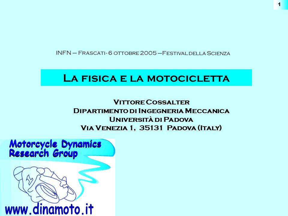 www.dinamoto.it INFN – Frascati - 6 ottobre 2005 –La Fisica e la Motocicletta 1 La fisica e la motocicletta Vittore Cossalter Dipartimento di Ingegneria Meccanica Università di Padova Via Venezia 1, 35131 Padova (Italy) INFN – Frascati - 6 ottobre 2005 –Festival della Scienza