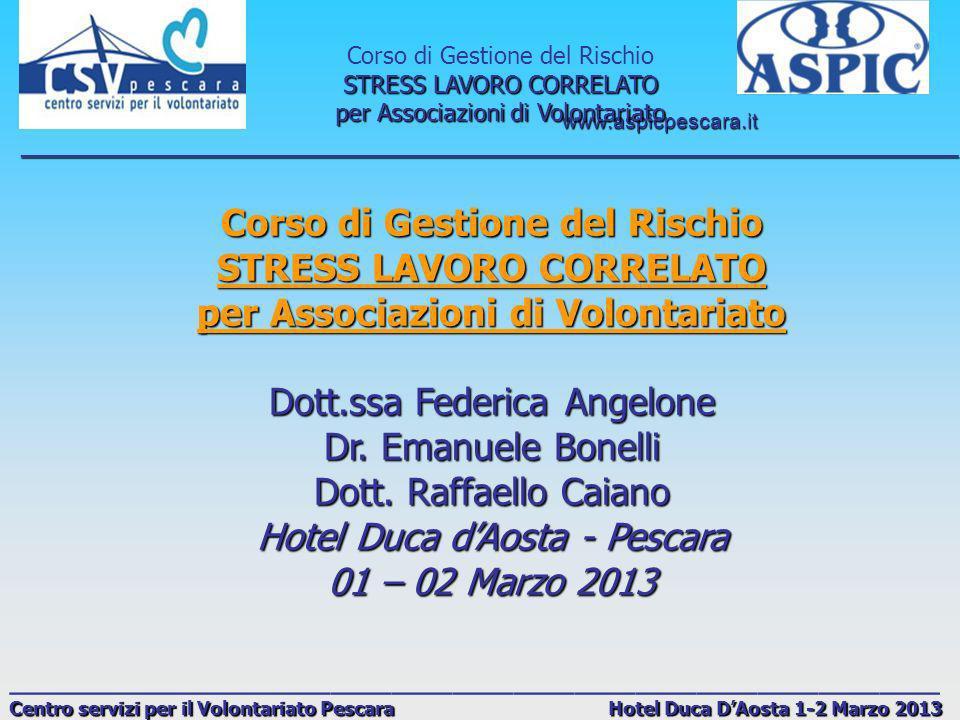 www.aspicpescara.it _______________________________________________________________________________ Corso di Gestione del Rischio STRESS LAVORO CORRELATO per Associazioni di Volontariato ______________________________________________ Centro servizi per il Volontariato Pescara Hotel Duca DAosta 1-2 Marzo 2013 Obiettivi A) Legge 81/2008 integrata da: D.