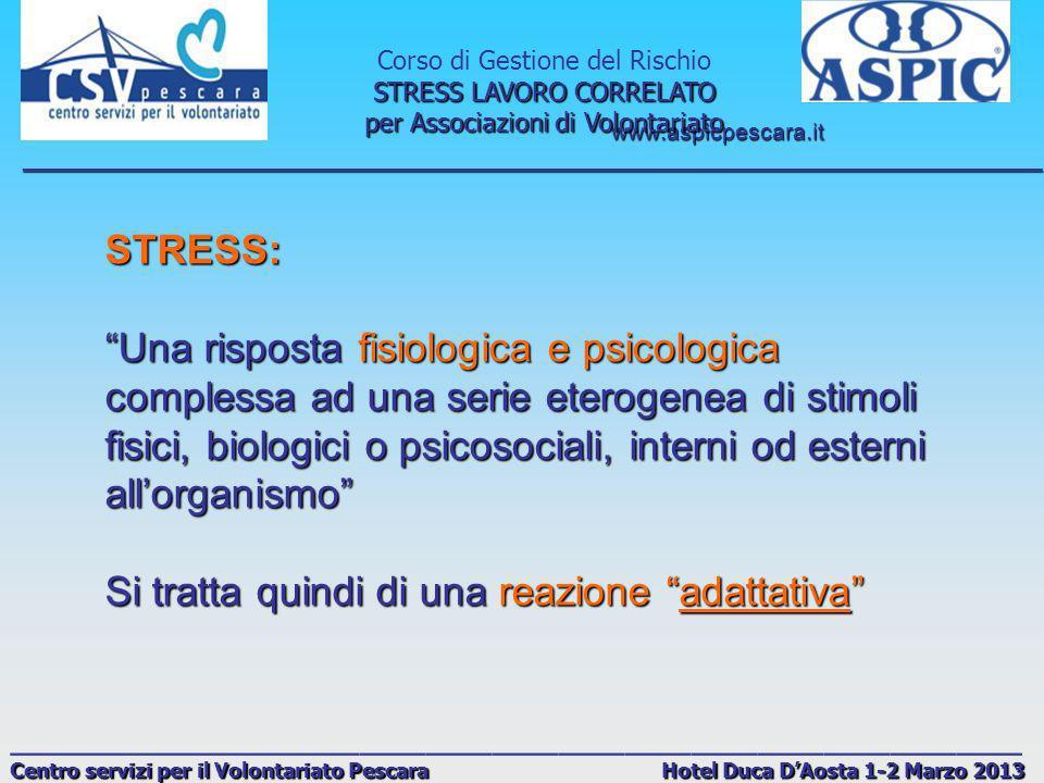 www.aspicpescara.it _______________________________________________________________________________ Corso di Gestione del Rischio STRESS LAVORO CORRELATO per Associazioni di Volontariato ______________________________________________ Centro servizi per il Volontariato Pescara Hotel Duca DAosta 1-2 Marzo 2013 Secondo Selye è la RISPOSTA ASPECIFICA DELLORGANISMO AD OGNI RICHIESTA EFFETTUATA SU DI ESSO reazione di difesa dellorganismo a stimoli, interpretati e vissuti come pericolosi, di tale intensità e durata che superano le capacità di difesa e adattamento della persona