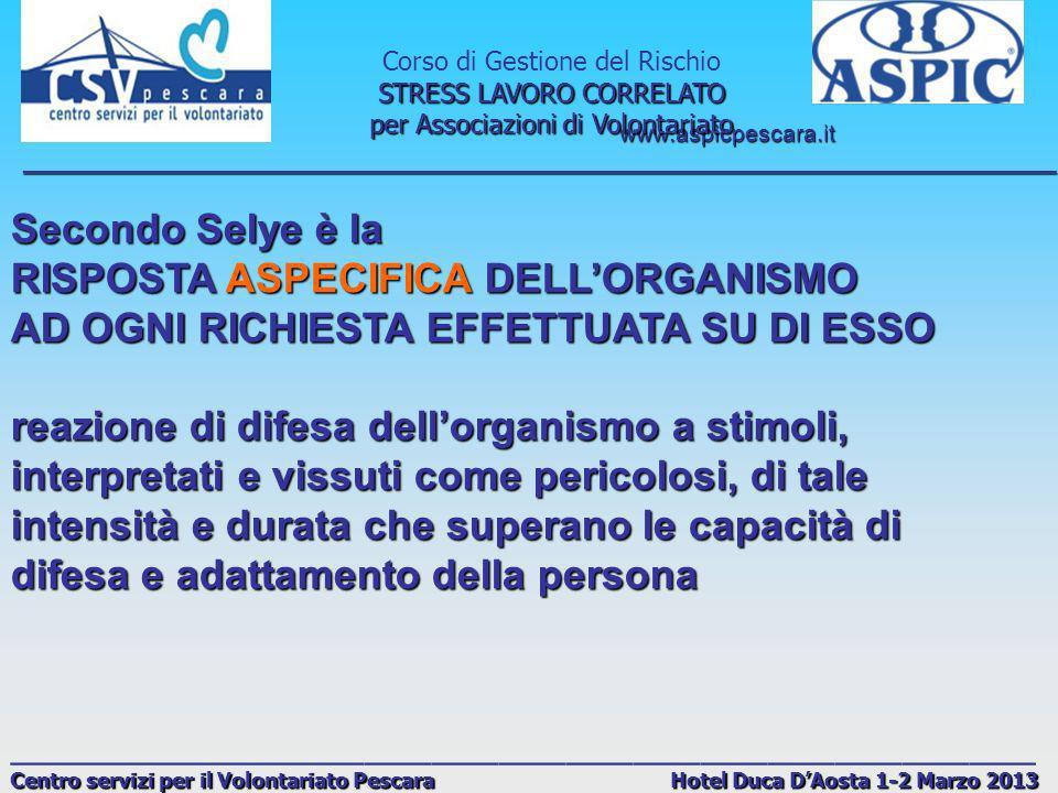 www.aspicpescara.it _______________________________________________________________________________ Corso di Gestione del Rischio STRESS LAVORO CORRELATO per Associazioni di Volontariato ______________________________________________ Centro servizi per il Volontariato Pescara Hotel Duca DAosta 1-2 Marzo 2013 POSSIBILI FATTORI STRESSANTI SUL LAVORO FATTORI MATERIALI (ambiente di lavoro molto rumoroso, inquinanti aerei, basse temperature/sbalzi di temperatura, movimentazione di carichi pesanti, posture viziate e stancanti, ecc.) FATTORI MATERIALI (ambiente di lavoro molto rumoroso, inquinanti aerei, basse temperature/sbalzi di temperatura, movimentazione di carichi pesanti, posture viziate e stancanti, ecc.) FATTORI ORGANIZZATIVI (orari di lavoro, turni (in particolare quelli con forte rotazione e il lavoro notturno), carichi di lavoro eccessivi, ripetitività/monotonia, ecc.) FATTORI ORGANIZZATIVI (orari di lavoro, turni (in particolare quelli con forte rotazione e il lavoro notturno), carichi di lavoro eccessivi, ripetitività/monotonia, ecc.) FATTORI PSICOSOCIALI (riguardano il rapporto con lambiente di lavoro e il contenuto del lavoro, aspetti quindi molto contigui ai fattori organizzativi visti in precedenza; in particolare i fattori psicosociali legati al contesto lavorativo sono dovuti alleventuale carenza di cultura organizzativa, motivazionale e comunicativa dellazienda) FATTORI PSICOSOCIALI (riguardano il rapporto con lambiente di lavoro e il contenuto del lavoro, aspetti quindi molto contigui ai fattori organizzativi visti in precedenza; in particolare i fattori psicosociali legati al contesto lavorativo sono dovuti alleventuale carenza di cultura organizzativa, motivazionale e comunicativa dellazienda)