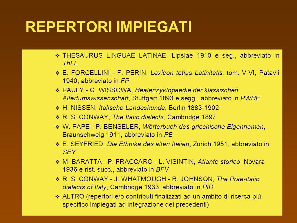 REPERTORI IMPIEGATI THESAURUS LINGUAE LATINAE, Lipsiae 1910 e seg., abbreviato in ThLL E. FORCELLINI - F. PERIN, Lexicon totius Latinitatis, tom. V-VI