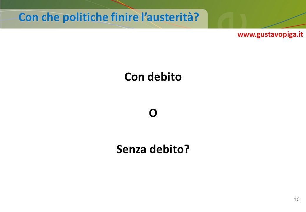 16 Con debito O Senza debito? Con che politiche finire lausterità? www.gustavopiga.it