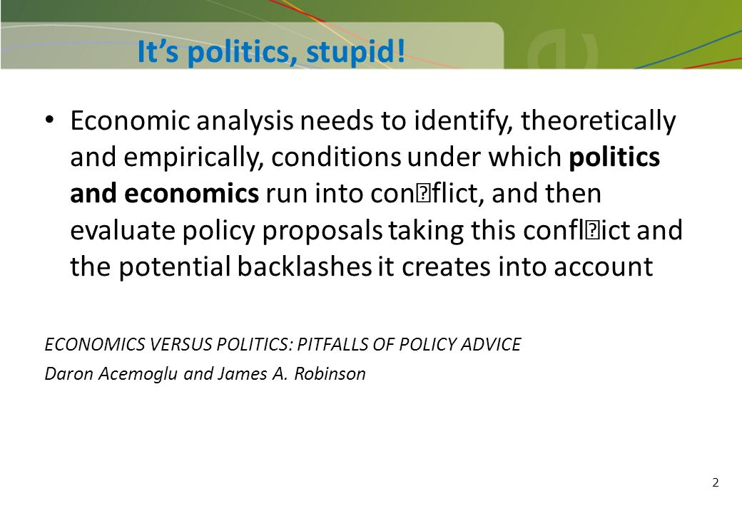 2 Its politics, stupid! Economic analysis needs to identify, theoretically and empirically, conditions under which politics and economics run into con